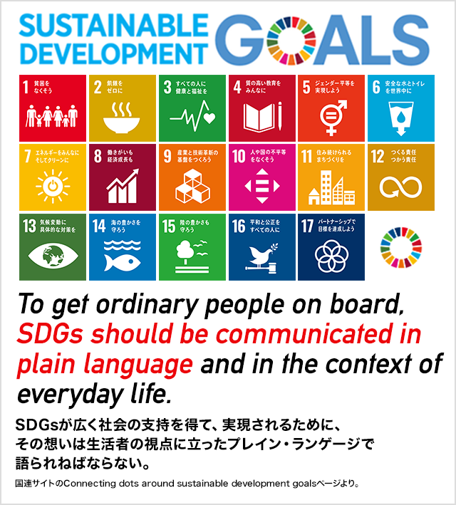 SDGs(持続可能な開発目標)SDGsが広く社会の支持を得て、実現されるために、その想いは生活者の視点に立ったプレイン・ランゲージで語られねばならない。